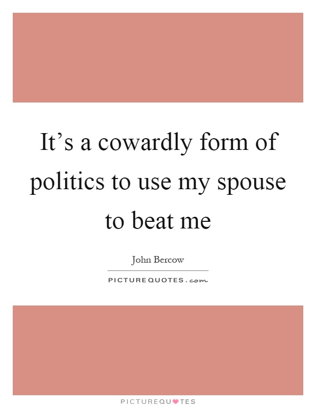 It's a cowardly form of politics to use my spouse to beat me Picture Quote #1