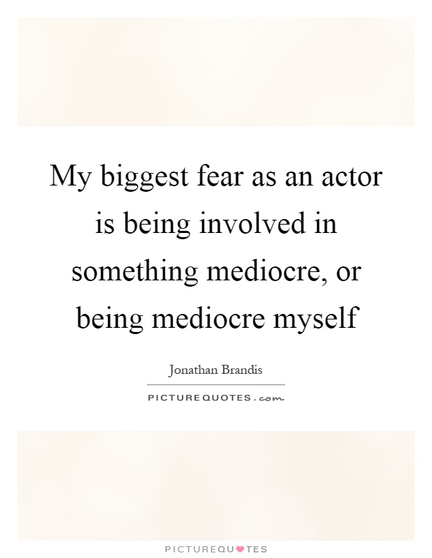 My biggest fear as an actor is being involved in something mediocre, or being mediocre myself Picture Quote #1