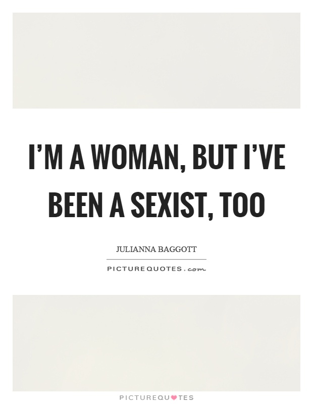 I'm a woman, but I've been a sexist, too Picture Quote #1