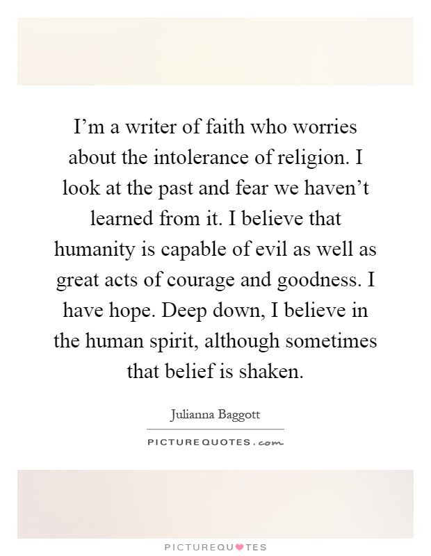 I'm a writer of faith who worries about the intolerance of religion. I look at the past and fear we haven't learned from it. I believe that humanity is capable of evil as well as great acts of courage and goodness. I have hope. Deep down, I believe in the human spirit, although sometimes that belief is shaken Picture Quote #1