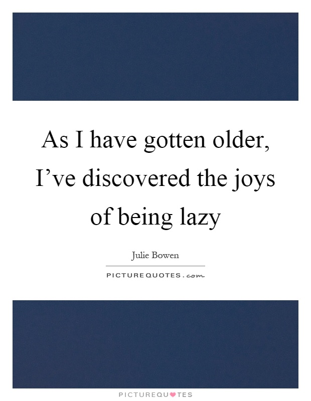 As I have gotten older, I've discovered the joys of being lazy Picture Quote #1