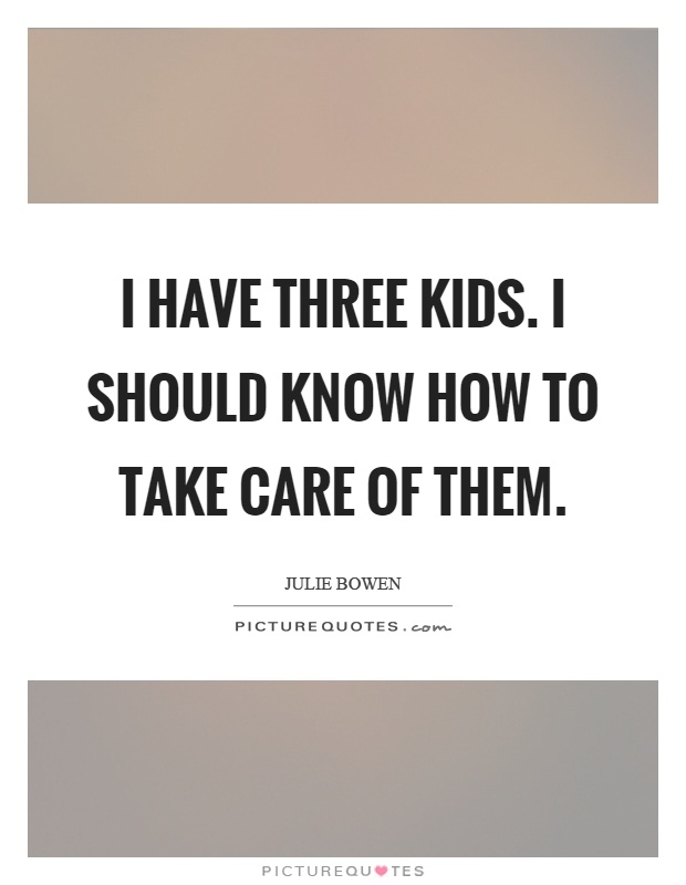 I have three kids. I should know how to take care of them Picture Quote #1