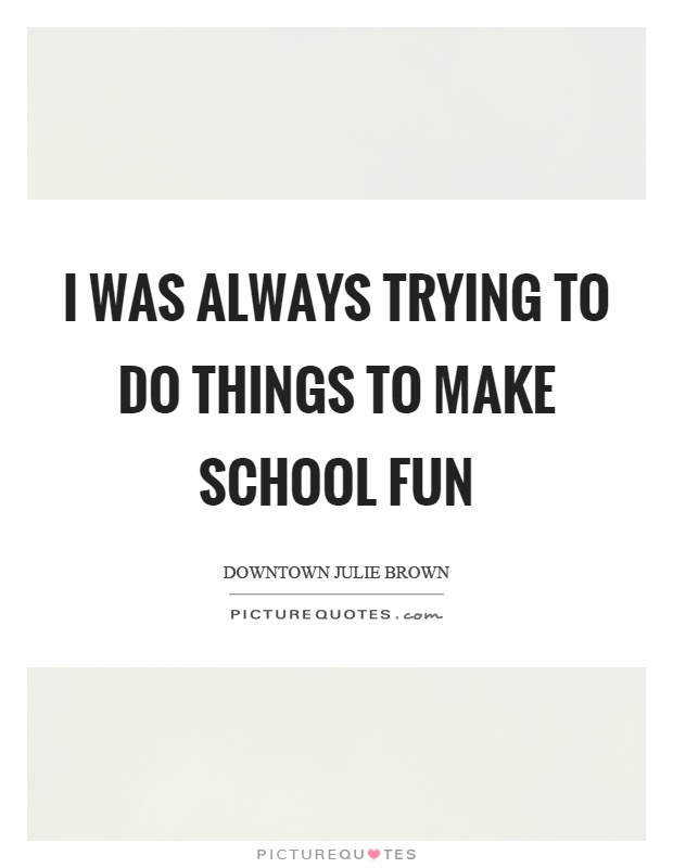 I was always trying to do things to make school fun Picture Quote #1