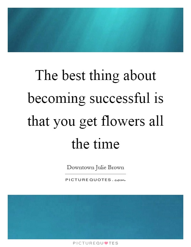 The best thing about becoming successful is that you get flowers all the time Picture Quote #1