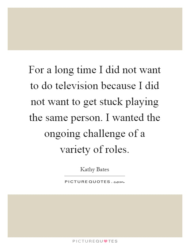 For a long time I did not want to do television because I did not want to get stuck playing the same person. I wanted the ongoing challenge of a variety of roles Picture Quote #1