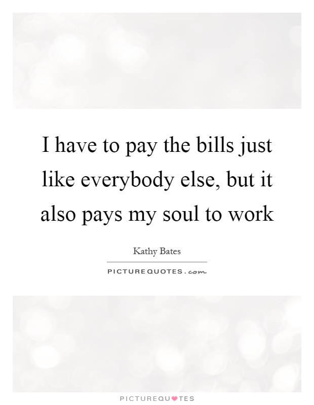 I have to pay the bills just like everybody else, but it also pays my soul to work Picture Quote #1