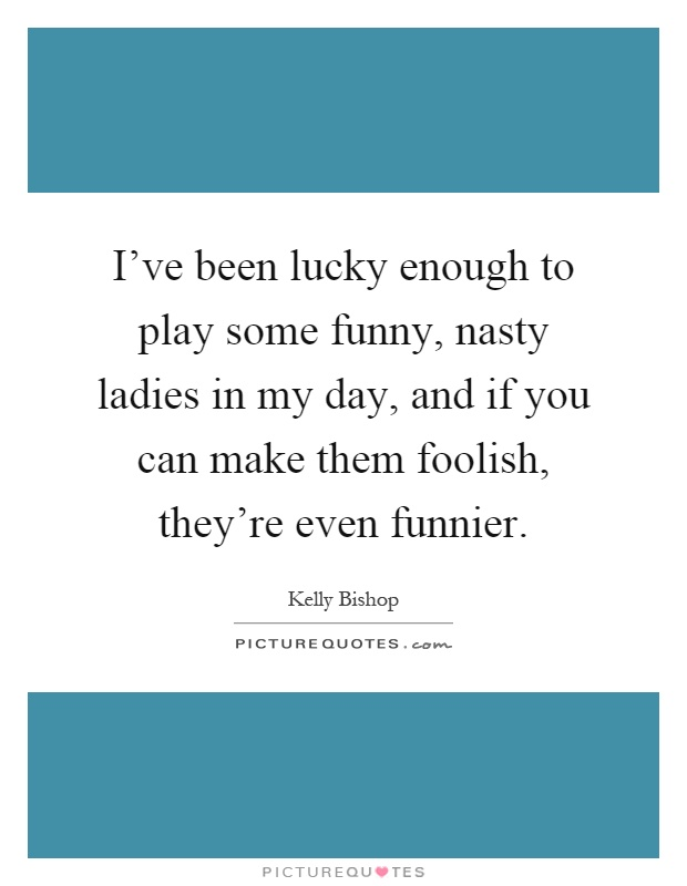 I've been lucky enough to play some funny, nasty ladies in my day, and if you can make them foolish, they're even funnier Picture Quote #1