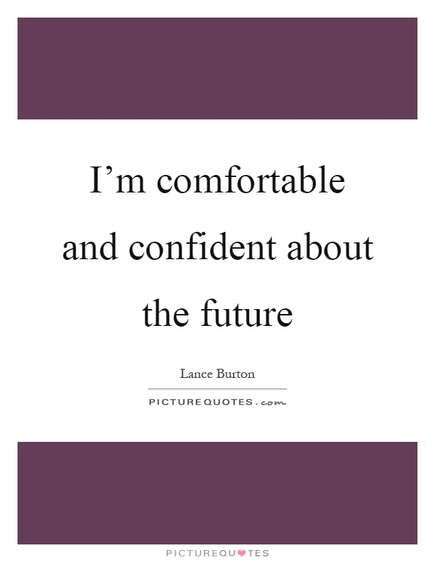 I'm comfortable and confident about the future Picture Quote #1