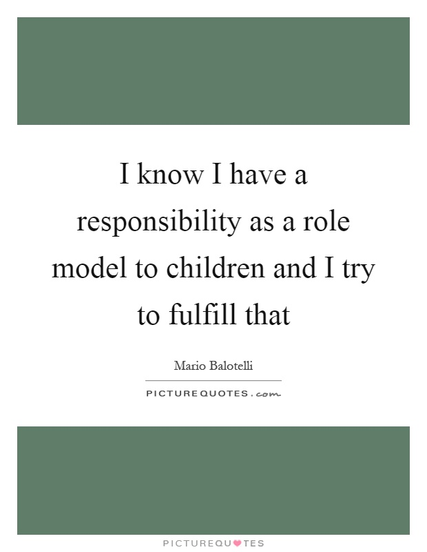 I know I have a responsibility as a role model to children and I try to fulfill that Picture Quote #1