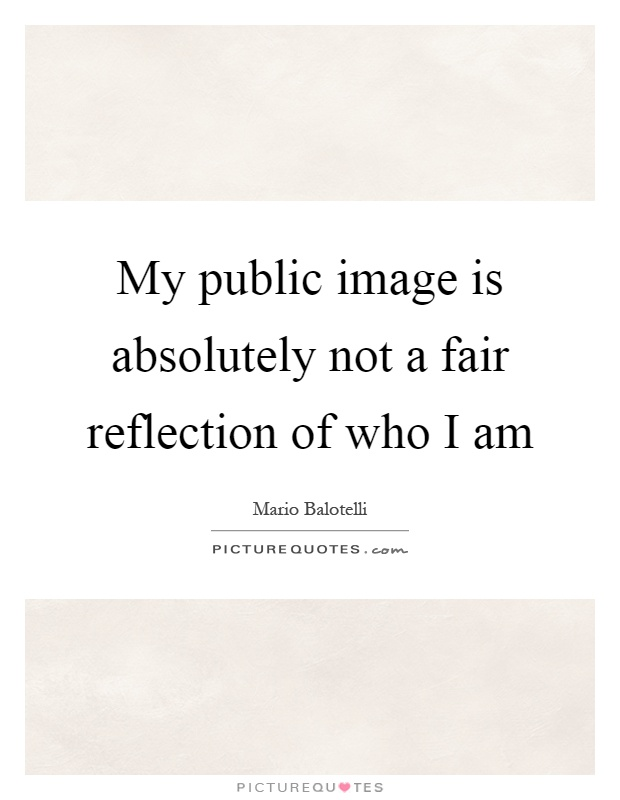 My public image is absolutely not a fair reflection of who I am Picture Quote #1