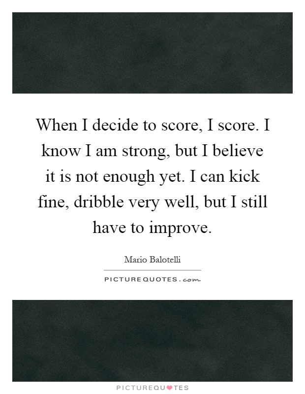 When I decide to score, I score. I know I am strong, but I believe it is not enough yet. I can kick fine, dribble very well, but I still have to improve Picture Quote #1