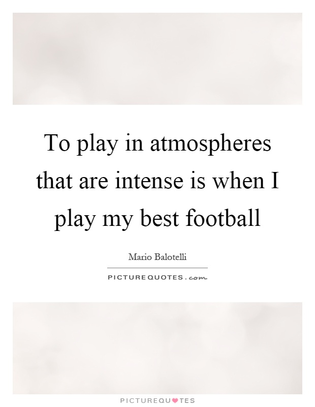 To play in atmospheres that are intense is when I play my best football Picture Quote #1