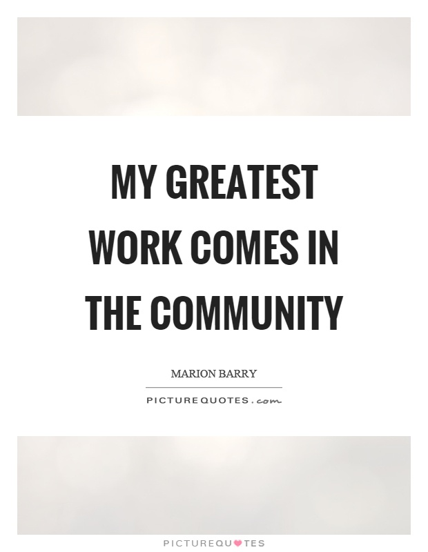 Community Quotes | My Greatest Work Comes In The Community Picture Quotes