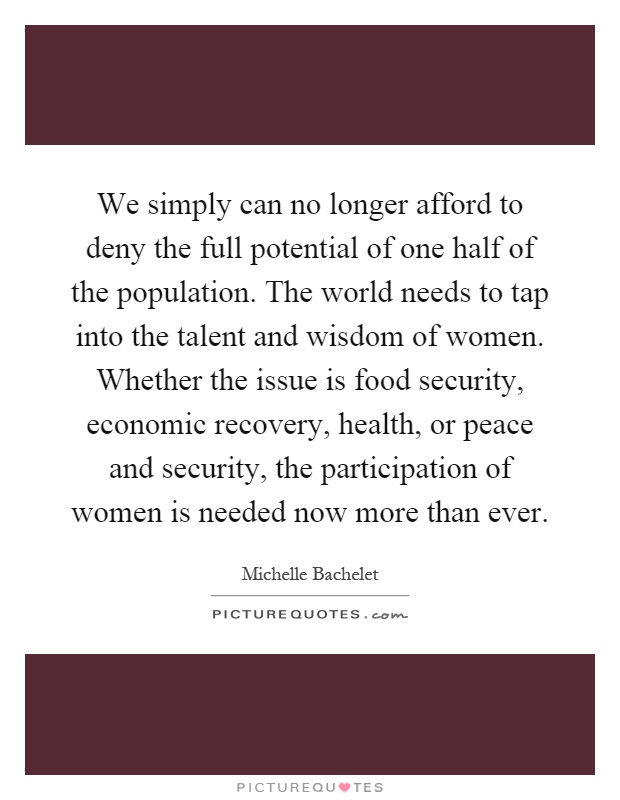 We simply can no longer afford to deny the full potential of one half of the population. The world needs to tap into the talent and wisdom of women. Whether the issue is food security, economic recovery, health, or peace and security, the participation of women is needed now more than ever Picture Quote #1