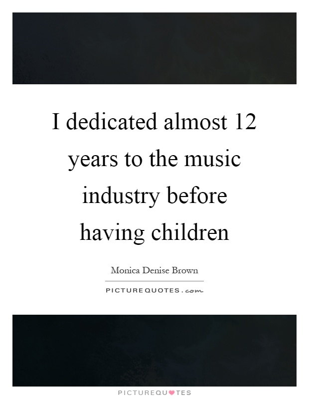I dedicated almost 12 years to the music industry before having children Picture Quote #1