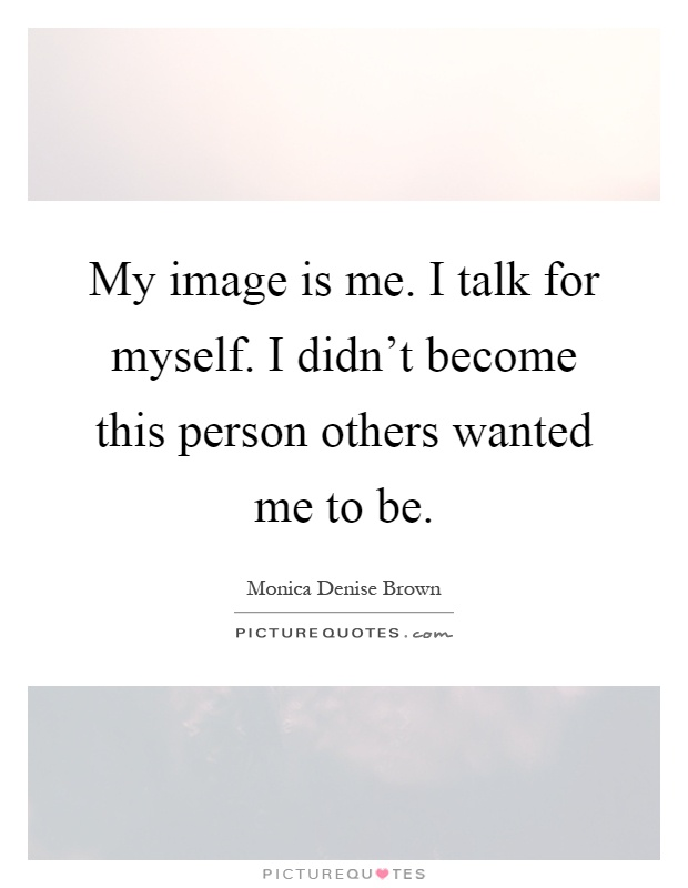 My image is me. I talk for myself. I didn't become this person others wanted me to be Picture Quote #1