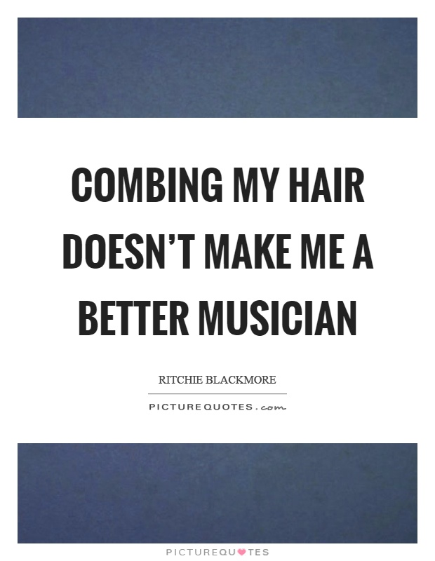 Combing my hair doesn't make me a better musician Picture Quote #1