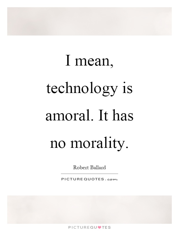 I mean, technology is amoral. It has no morality Picture Quote #1