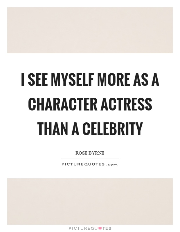 I see myself more as a character actress than a celebrity Picture Quote #1