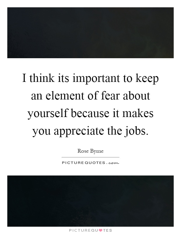 I think its important to keep an element of fear about yourself because it makes you appreciate the jobs Picture Quote #1