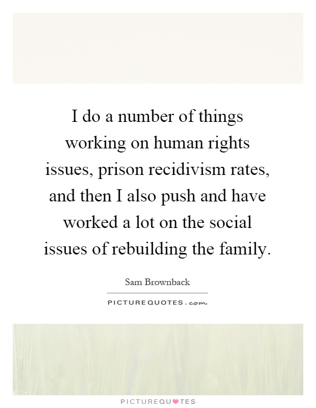 I do a number of things working on human rights issues, prison recidivism rates, and then I also push and have worked a lot on the social issues of rebuilding the family Picture Quote #1