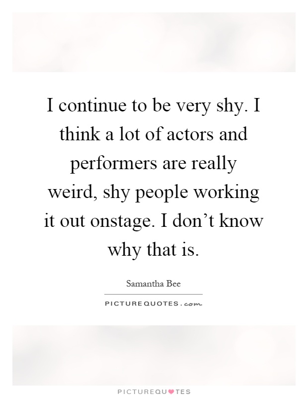 I continue to be very shy. I think a lot of actors and performers are really weird, shy people working it out onstage. I don't know why that is Picture Quote #1