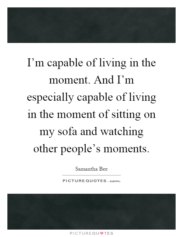 I'm capable of living in the moment. And I'm especially capable of living in the moment of sitting on my sofa and watching other people's moments Picture Quote #1