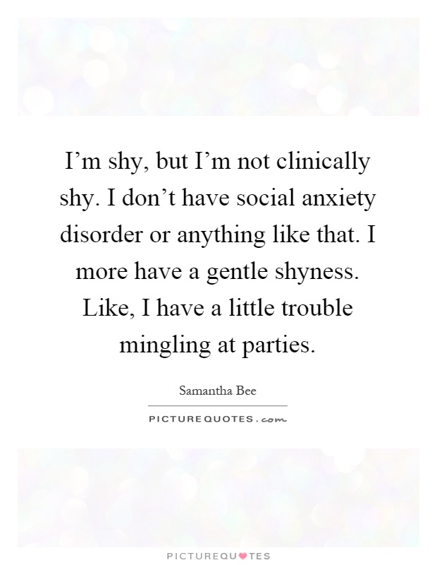 I'm shy, but I'm not clinically shy. I don't have social anxiety disorder or anything like that. I more have a gentle shyness. Like, I have a little trouble mingling at parties Picture Quote #1