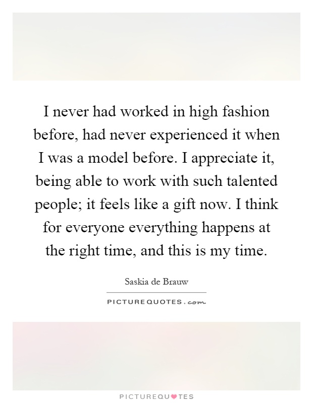 I never had worked in high fashion before, had never experienced it when I was a model before. I appreciate it, being able to work with such talented people; it feels like a gift now. I think for everyone everything happens at the right time, and this is my time Picture Quote #1
