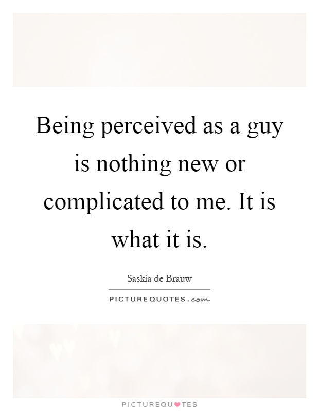 Being perceived as a guy is nothing new or complicated to me. It is what it is Picture Quote #1