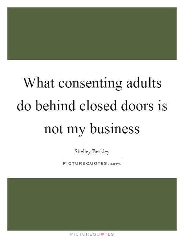 What consenting adults do behind closed doors is not my business Picture Quote #1