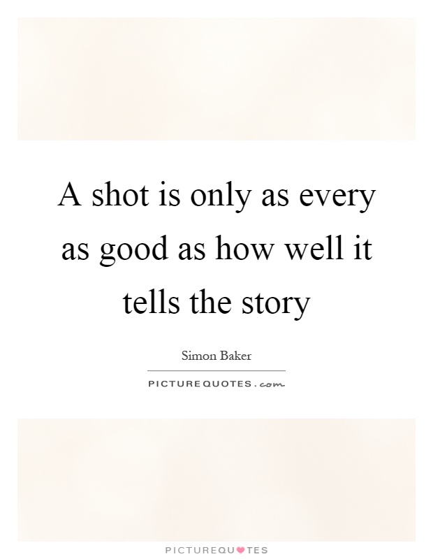 A shot is only as every as good as how well it tells the story Picture Quote #1