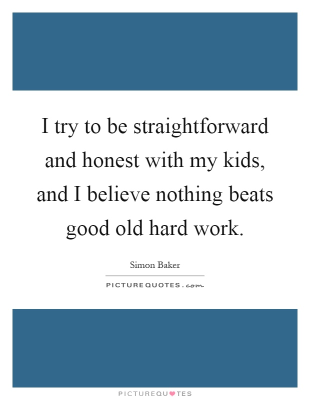 I try to be straightforward and honest with my kids, and I believe nothing beats good old hard work Picture Quote #1