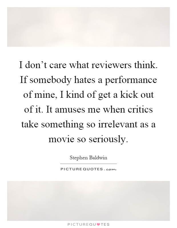 I don't care what reviewers think. If somebody hates a performance of mine, I kind of get a kick out of it. It amuses me when critics take something so irrelevant as a movie so seriously Picture Quote #1