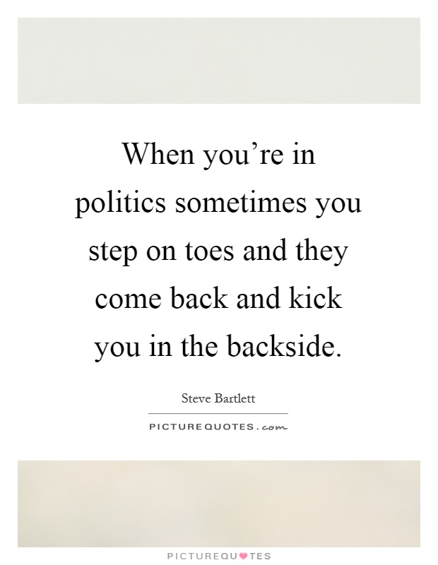 When you're in politics sometimes you step on toes and they come back and kick you in the backside Picture Quote #1
