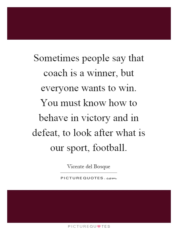 Sometimes people say that coach is a winner, but everyone wants to win. You must know how to behave in victory and in defeat, to look after what is our sport, football Picture Quote #1