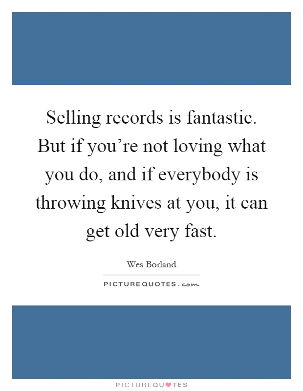 Selling records is fantastic. But if you're not loving what you do, and if everybody is throwing knives at you, it can get old very fast Picture Quote #1