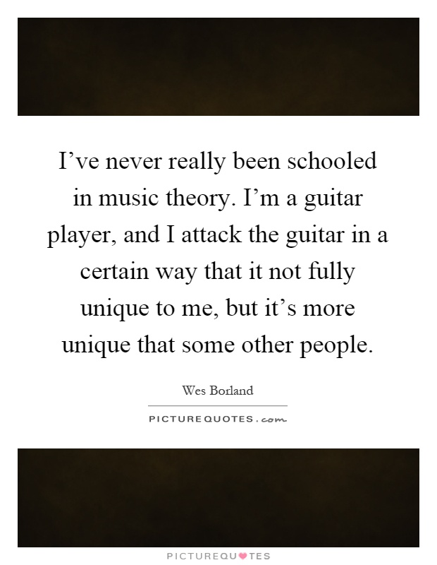I've never really been schooled in music theory. I'm a guitar player, and I attack the guitar in a certain way that it not fully unique to me, but it's more unique that some other people Picture Quote #1
