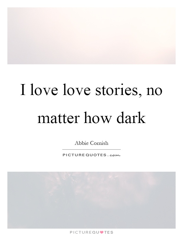 I love love stories, no matter how dark Picture Quote #1