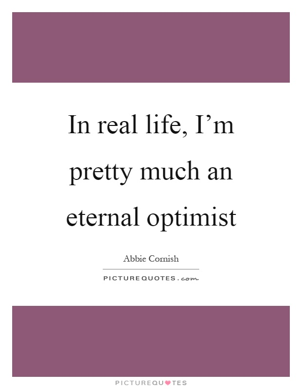 In real life, I'm pretty much an eternal optimist Picture Quote #1