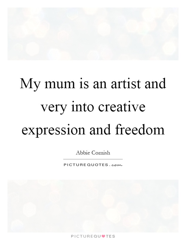 My mum is an artist and very into creative expression and freedom Picture Quote #1