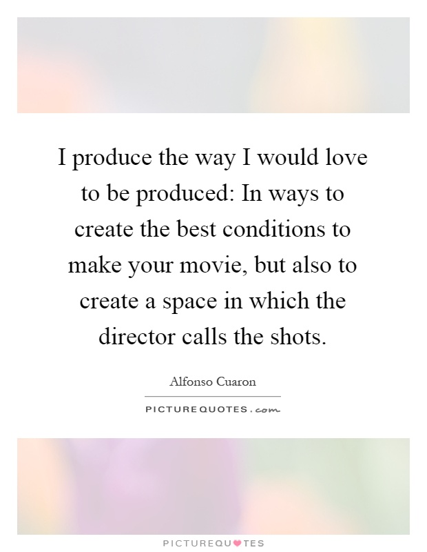 I produce the way I would love to be produced: In ways to create the best conditions to make your movie, but also to create a space in which the director calls the shots Picture Quote #1