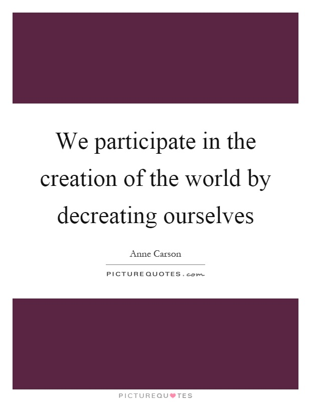 We participate in the creation of the world by decreating ourselves Picture Quote #1