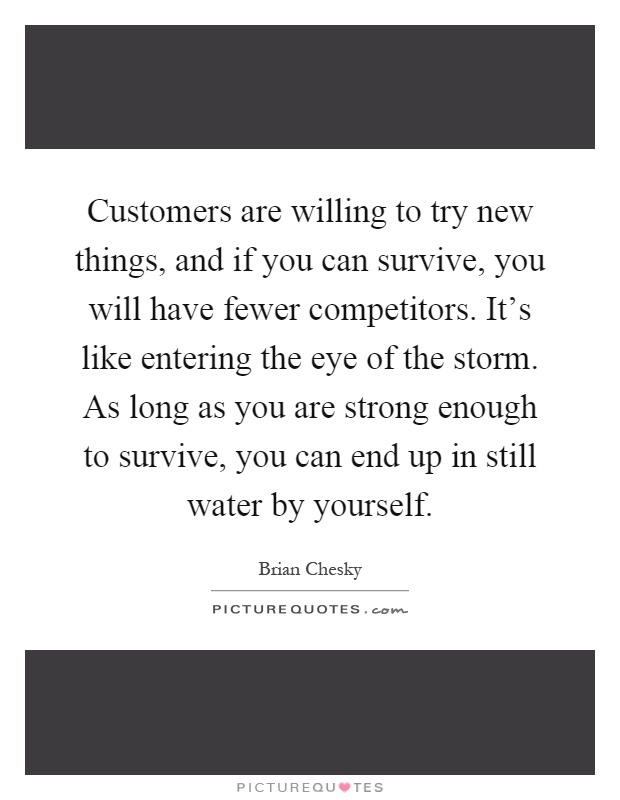 Customers are willing to try new things, and if you can survive, you will have fewer competitors. It's like entering the eye of the storm. As long as you are strong enough to survive, you can end up in still water by yourself Picture Quote #1