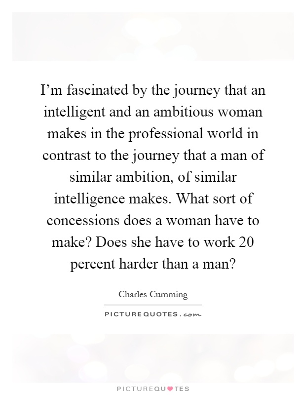 I'm fascinated by the journey that an intelligent and an ambitious woman makes in the professional world in contrast to the journey that a man of similar ambition, of similar intelligence makes. What sort of concessions does a woman have to make? Does she have to work 20 percent harder than a man? Picture Quote #1