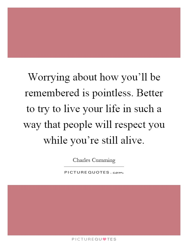 Worrying about how you'll be remembered is pointless. Better to try to live your life in such a way that people will respect you while you're still alive Picture Quote #1
