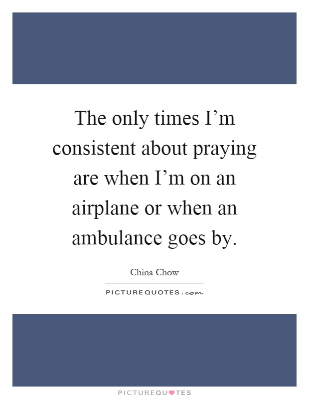 The only times I'm consistent about praying are when I'm on an airplane or when an ambulance goes by Picture Quote #1