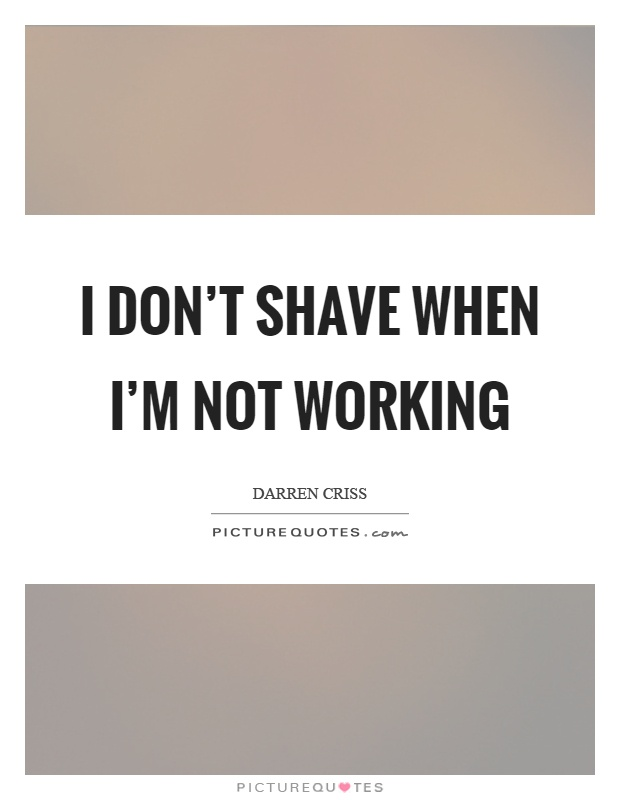 I don't shave when I'm not working Picture Quote #1