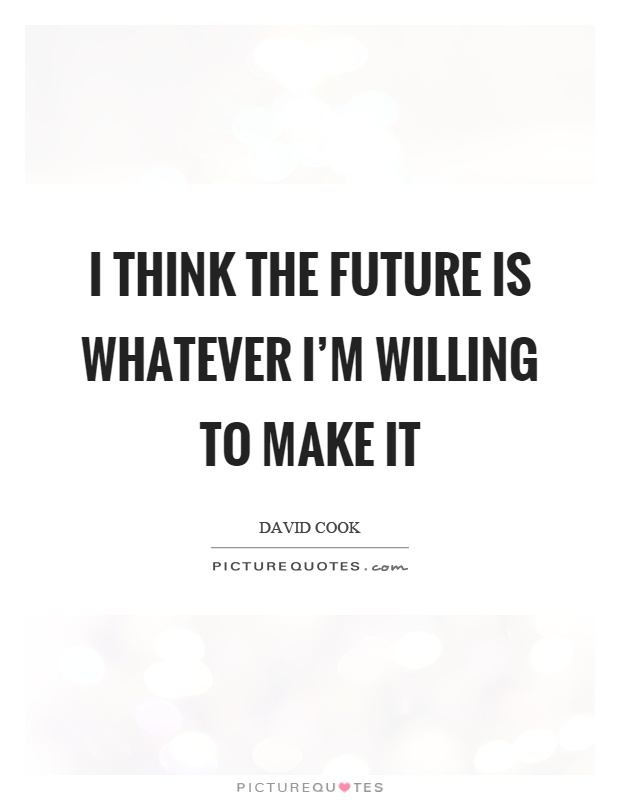 I think the future is whatever I'm willing to make it Picture Quote #1