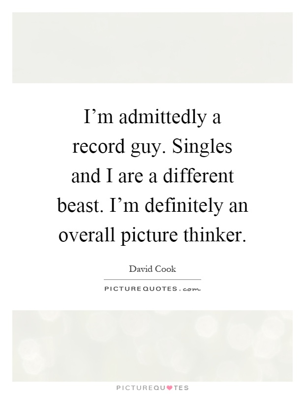 I'm admittedly a record guy. Singles and I are a different beast. I'm definitely an overall picture thinker Picture Quote #1